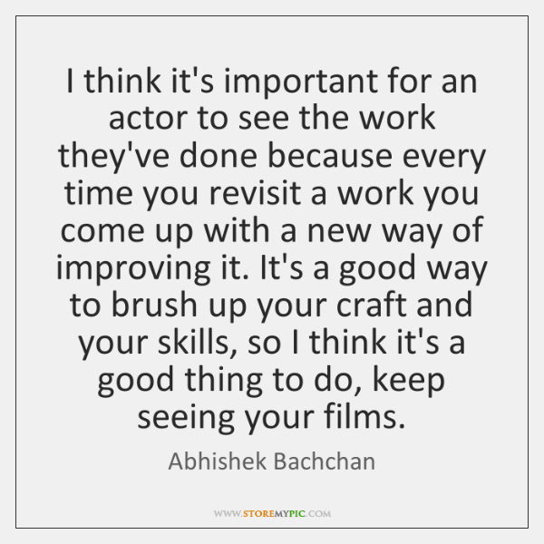I think it's important for an actor to see the work they've ...