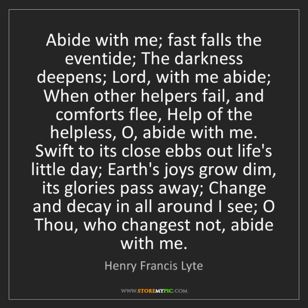 Henry Francis Lyte: Abide with me; fast falls the eventide; The darkness...
