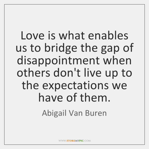 Love is what enables us to bridge the gap of disappointment when ...