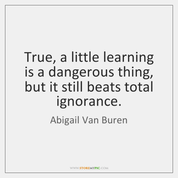 True, a little learning is a dangerous thing, but it still beats ...