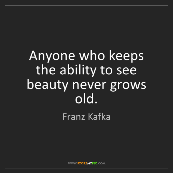 Franz Kafka: Anyone who keeps the ability to see beauty never grows...