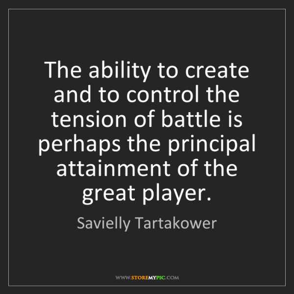 Savielly Tartakower: The ability to create and to control the tension of battle...