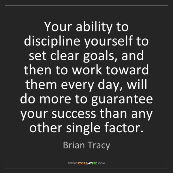Brian Tracy: Your ability to discipline yourself to set clear goals,...