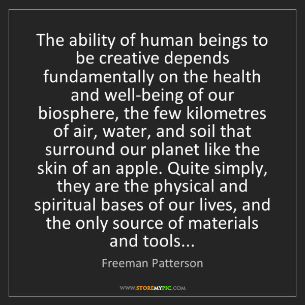 Freeman Patterson: The ability of human beings to be creative depends fundamentally...