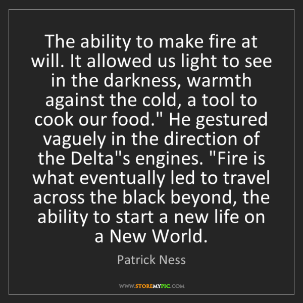 Patrick Ness: The ability to make fire at will. It allowed us light...
