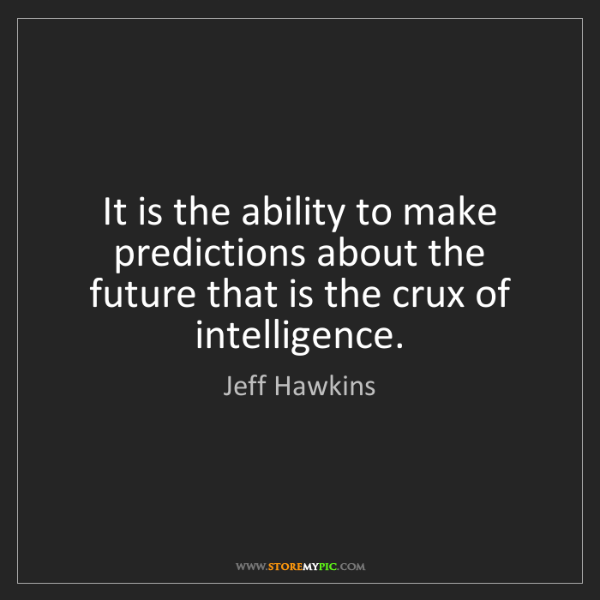 Jeff Hawkins: It is the ability to make predictions about the future...