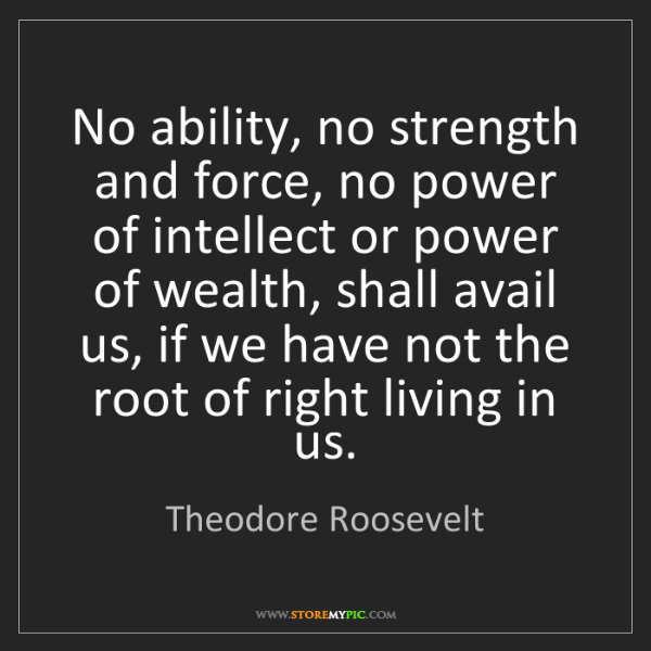 Theodore Roosevelt: No ability, no strength and force, no power of intellect...