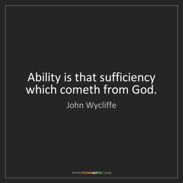 John Wycliffe: Ability is that sufficiency which cometh from God.