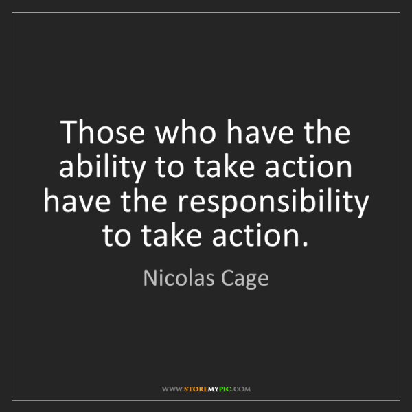 Nicolas Cage: Those who have the ability to take action have the responsibility...