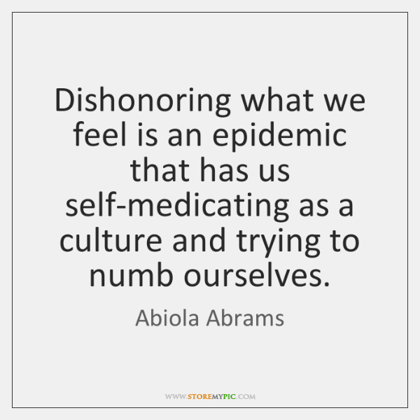 Dishonoring what we feel is an epidemic that has us self-medicating as ...