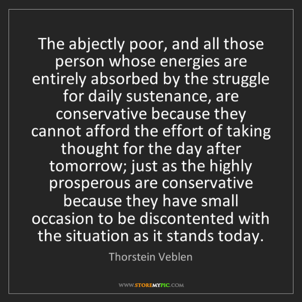Thorstein Veblen: The abjectly poor, and all those person whose energies...