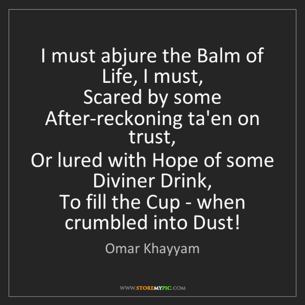 Omar Khayyam: I must abjure the Balm of Life, I must,   Scared by some...