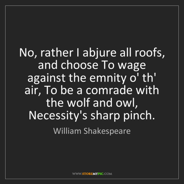 William Shakespeare: No, rather I abjure all roofs, and choose To wage against...