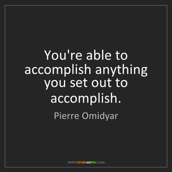 Pierre Omidyar: You're able to accomplish anything you set out to accomplish.