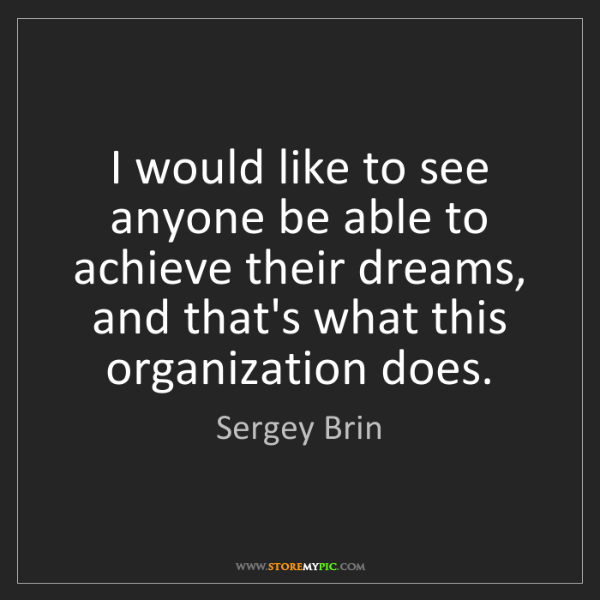 Sergey Brin: I would like to see anyone be able to achieve their dreams,...