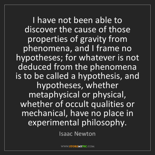 Isaac Newton: I have not been able to discover the cause of those properties...