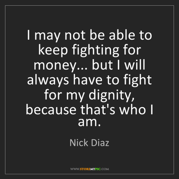 Nick Diaz: I may not be able to keep fighting for money... but I...