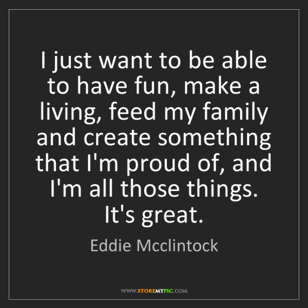 Eddie Mcclintock: I just want to be able to have fun, make a living, feed...