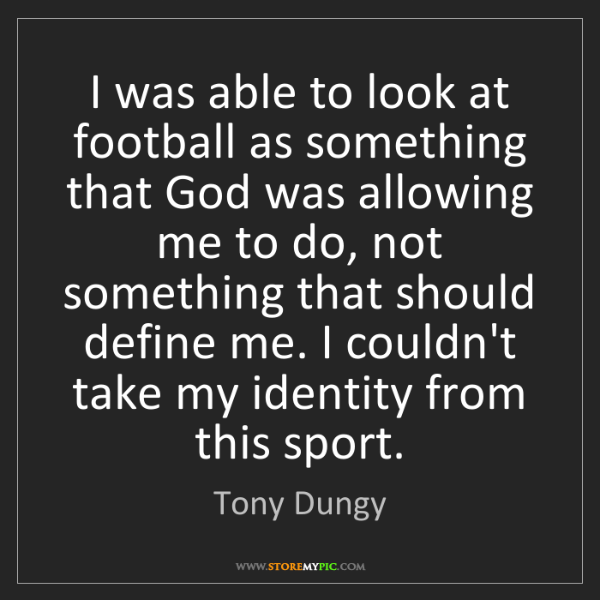 Tony Dungy: I was able to look at football as something that God...