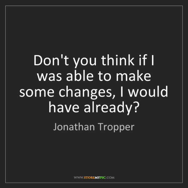 Jonathan Tropper: Don't you think if I was able to make some changes, I...