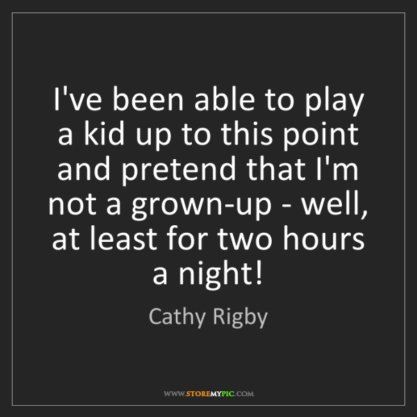 Cathy Rigby: I've been able to play a kid up to this point and pretend...