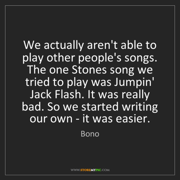 Bono: We actually aren't able to play other people's songs....