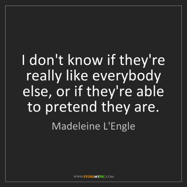 Madeleine L'Engle: I don't know if they're really like everybody else, or...