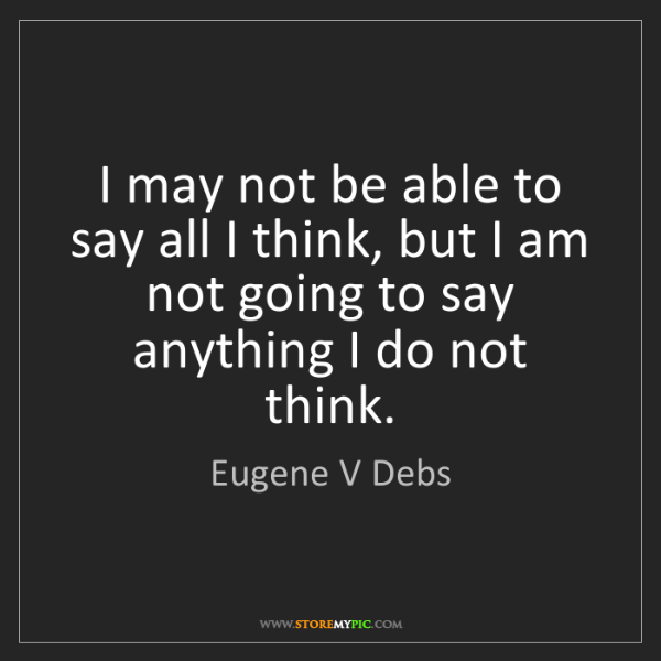 Eugene V Debs: I may not be able to say all I think, but I am not going...