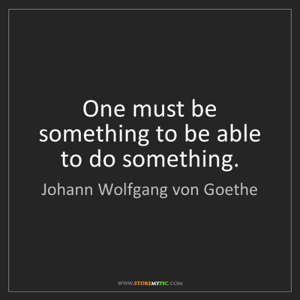 Johann Wolfgang von Goethe: One must be something to be able to do something.