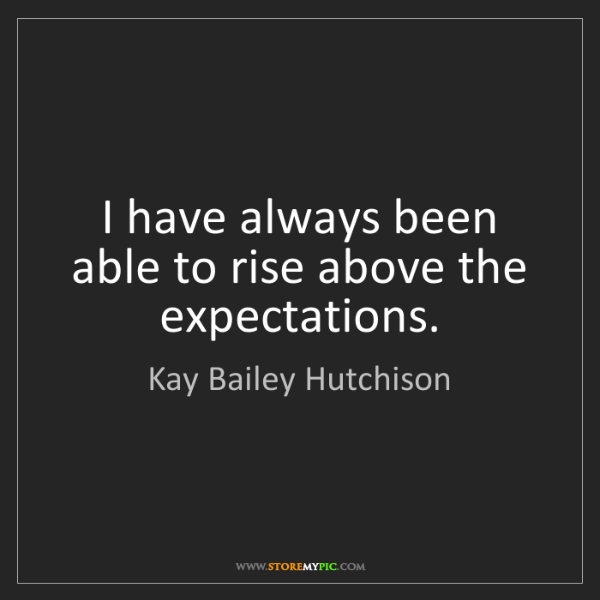 Kay Bailey Hutchison: I have always been able to rise above the expectations.