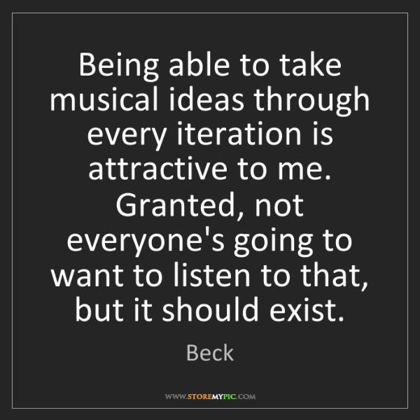 Beck: Being able to take musical ideas through every iteration...