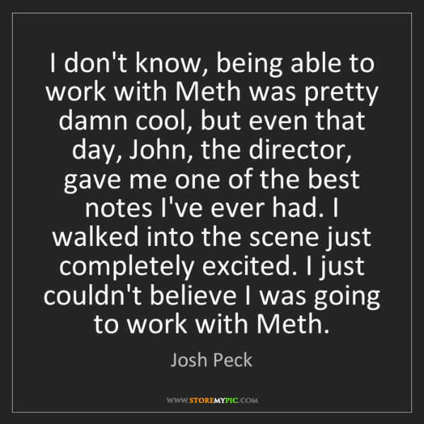 Josh Peck: I don't know, being able to work with Meth was pretty...