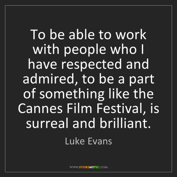 Luke Evans: To be able to work with people who I have respected and...