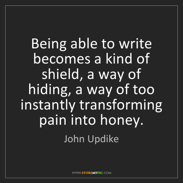 John Updike: Being able to write becomes a kind of shield, a way of...