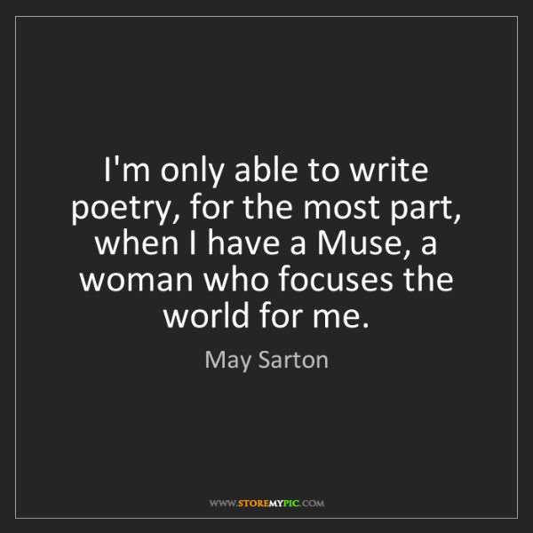 May Sarton: I'm only able to write poetry, for the most part, when...