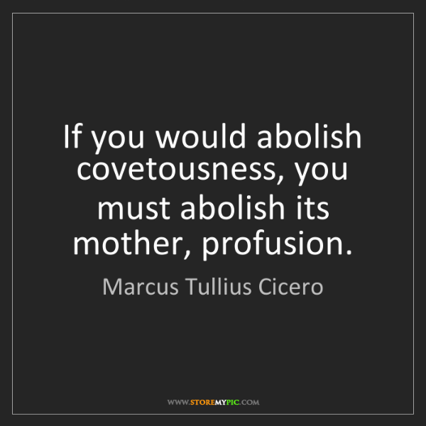 Marcus Tullius Cicero: If you would abolish covetousness, you must abolish its...