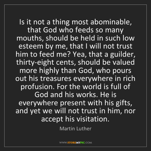 Martin Luther: Is it not a thing most abominable, that God who feeds...