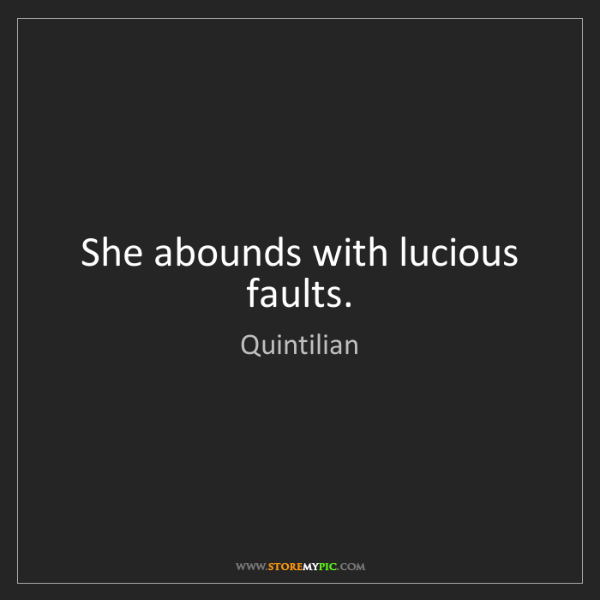 Quintilian: She abounds with lucious faults.