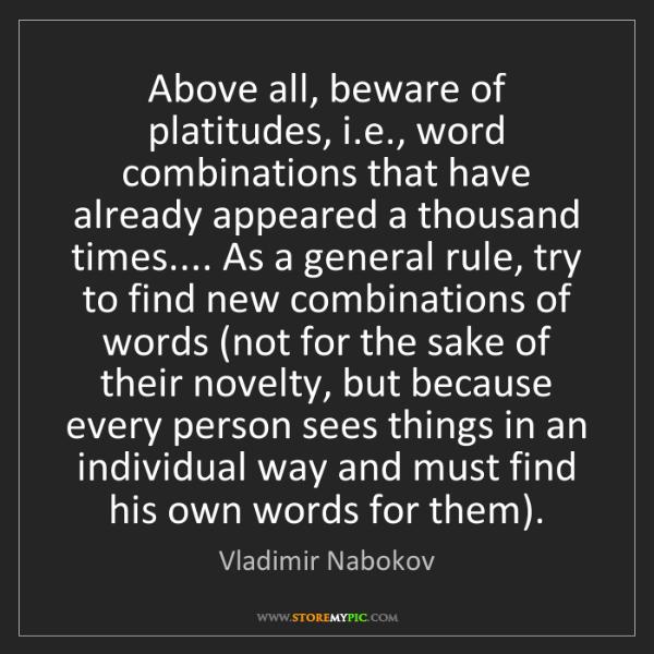 Vladimir Nabokov: Above all, beware of platitudes, i.e., word combinations...