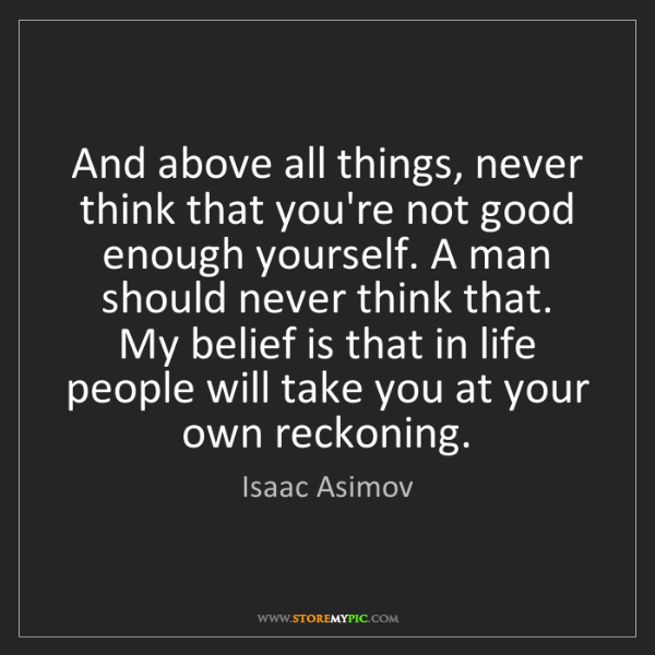 Isaac Asimov: And above all things, never think that you're not good...