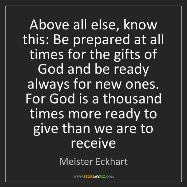Meister Eckhart: Above all else, know this: Be prepared at all times for...