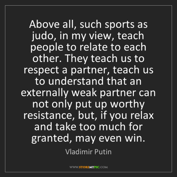 Vladimir Putin: Above all, such sports as judo, in my view, teach people...
