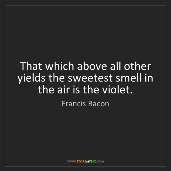 Francis Bacon: That which above all other yields the sweetest smell...