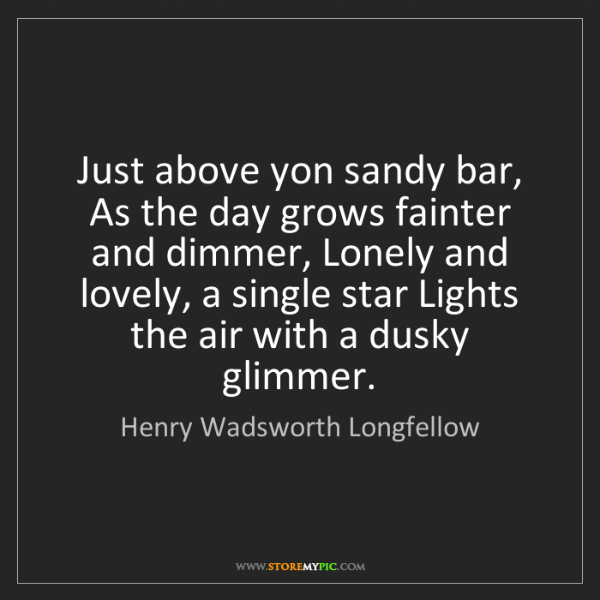 Henry Wadsworth Longfellow: Just above yon sandy bar, As the day grows fainter and...