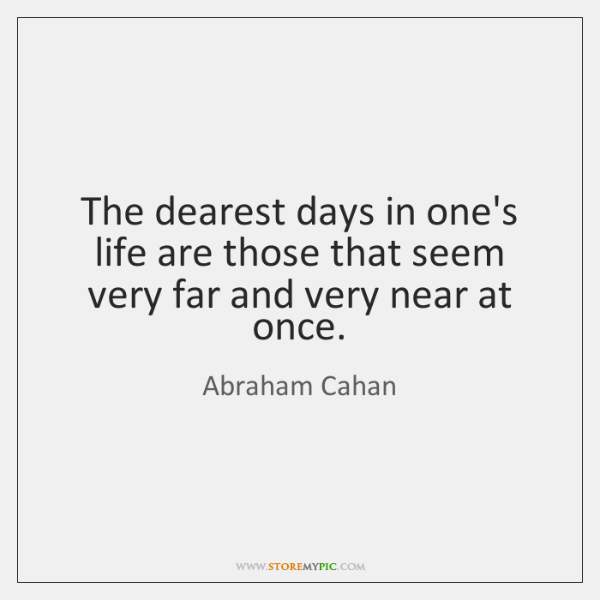 The dearest days in one's life are those that seem very far ...