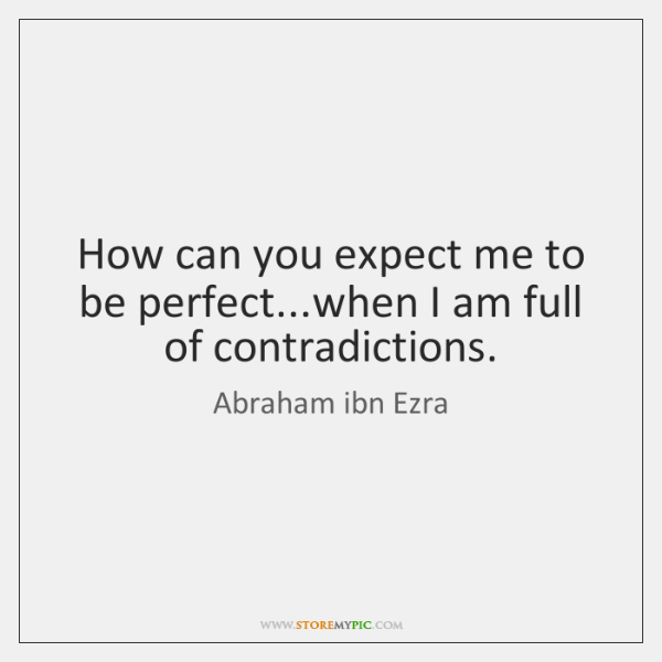 How can you expect me to be perfect...when I am full ...
