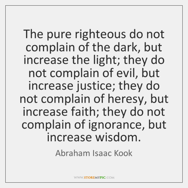 The pure righteous do not complain of the dark, but increase the ...