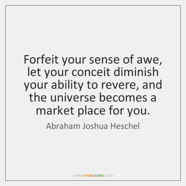 Forfeit your sense of awe, let your conceit diminish your ability to ...