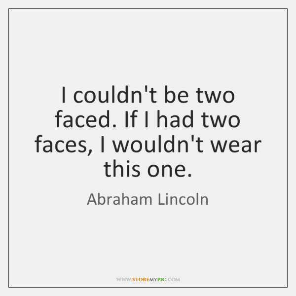 I couldn't be two faced. If I had two faces, I wouldn't ...