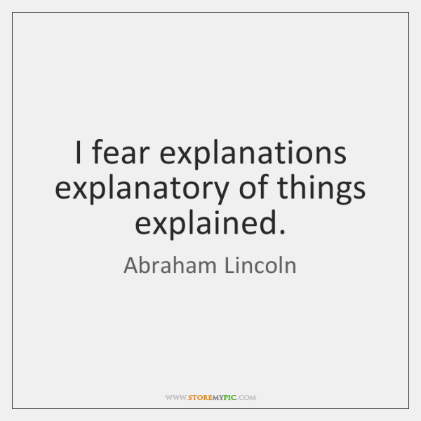I fear explanations explanatory of things explained.